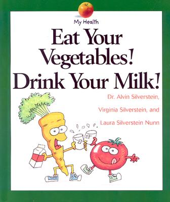 Eat Your Vegetables! Drink Your Milk! By Silverstein, Alvin/ Silverstein, Virginia B./ Nunn, Laura Silverstein